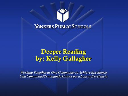 Deeper Reading by: Kelly Gallagher Working Together as One Community to Achieve Excellence Una Comunidad Trabajando Unidos para Lograr Excelencia.