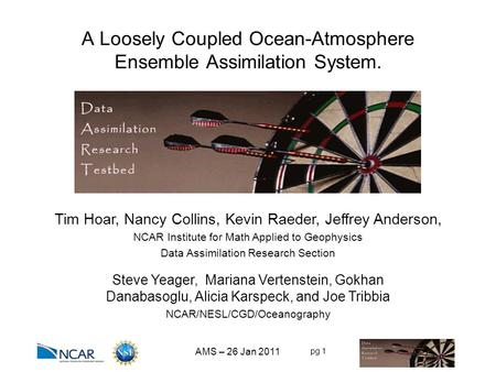 Pg 1 A Loosely Coupled Ocean-Atmosphere Ensemble Assimilation System. Tim Hoar, Nancy Collins, Kevin Raeder, Jeffrey Anderson, NCAR Institute for Math.