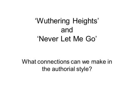 'Wuthering Heights' and 'Never Let Me Go' What connections can we make in the authorial style?