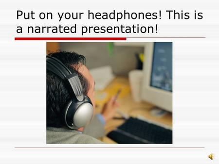 Put on your headphones! This is a narrated presentation!