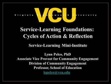 Service-Learning Foundations: Cycles of Action & Reflection Service-Learning Mini-Institute Lynn Pelco, PhD Associate Vice Provost for Community Engagement.