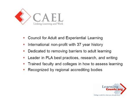  Council for Adult and Experiential Learning  International non-profit with 37 year history  Dedicated to removing barriers to adult learning  Leader.