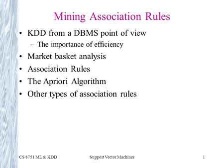 CS 8751 ML & KDDSupport Vector Machines1 Mining Association Rules KDD from a DBMS point of view –The importance of efficiency Market basket analysis Association.