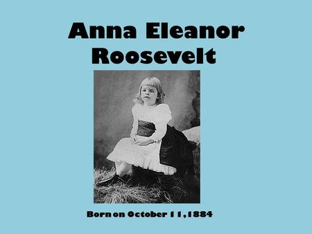 Anna Eleanor Roosevelt Born on October 11,1884. Eleanor as a Student She attended Allenswood Finishing School in England from1899- 1902. It is a private.