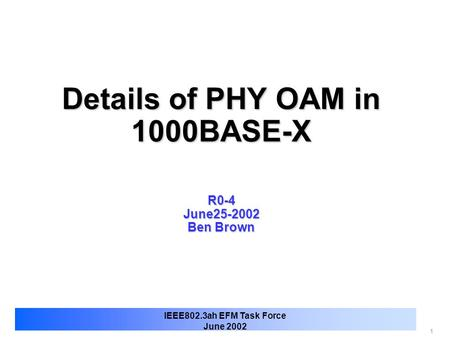 1 IEEE802.3ah EFM Task Force June 2002 Details of PHY OAM in 1000BASE-X R0-4 June25-2002 Ben Brown.
