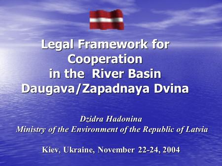 Dzidra Hadonina Ministry of the Environment of the Republic of Latvia Kiev, Ukraine, November 22-24, 2004 Legal Framework for Cooperation in the River.