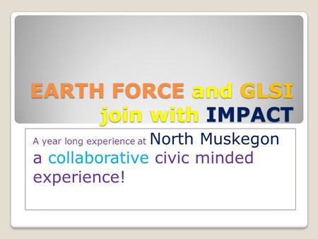 EARTH FORCE and GLSI join with IMPACT A year long experience at North Muskegon a collaborative civic minded experience!