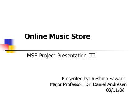 Online Music Store MSE Project Presentation III Presented by: Reshma Sawant Major Professor: Dr. Daniel Andresen 03/11/08.