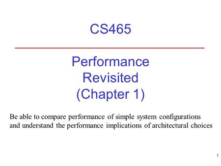 1 CS465 Performance Revisited (Chapter 1) Be able to compare performance of simple system configurations and understand the performance implications of.