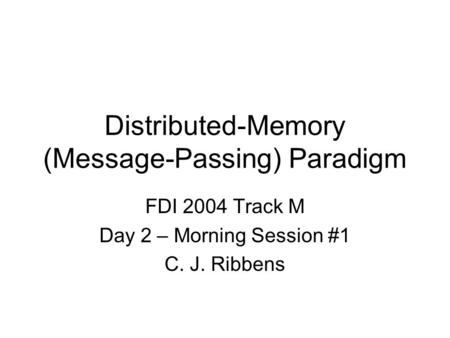 Distributed-Memory (Message-Passing) Paradigm FDI 2004 Track M Day 2 – Morning Session #1 C. J. Ribbens.