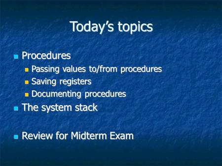 Today's topics Procedures Procedures Passing values to/from procedures Passing values to/from procedures Saving registers Saving registers Documenting.