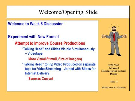 Slide 1 IEM 5303 Advanced Manufacturing Systems Design  2000 John W. Nazemetz Welcome/Opening Slide Welcome to Week 6 Discussion Experiment with New Format.
