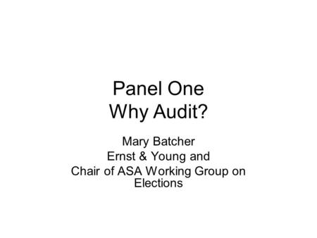 Panel One Why Audit? Mary Batcher Ernst & Young and Chair of ASA Working Group on Elections.