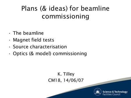 Plans (& ideas) for beamline commissioning The beamline Magnet field tests Source characterisation Optics (& model) commissioning K. Tilley CM18, 14/06/07.
