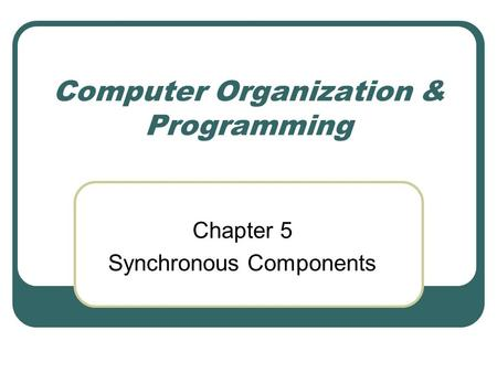 Computer Organization & Programming Chapter 5 Synchronous Components.