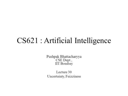 CS621 : Artificial Intelligence Pushpak Bhattacharyya CSE Dept., IIT Bombay Lecture 30 Uncertainty, Fuizziness.