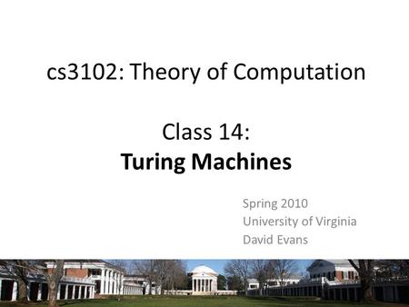 Cs3102: Theory of Computation Class 14: Turing Machines Spring 2010 University of Virginia David Evans.