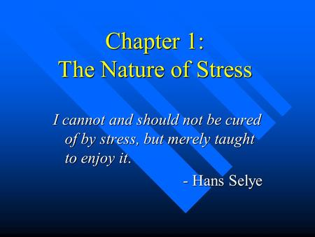 Chapter 1: The Nature of Stress I cannot and should not be cured of by stress, but merely taught to enjoy it. - Hans Selye - Hans Selye.