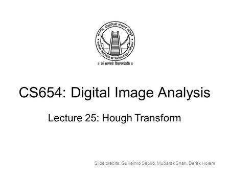 CS654: Digital Image Analysis Lecture 25: Hough Transform Slide credits: Guillermo Sapiro, Mubarak Shah, Derek Hoiem.