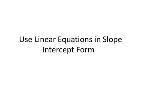 Use Linear Equations in Slope Intercept Form. Given a Slope and Coordinate Define the variables we know – m, (x, y) Substitute into slope intercept form.