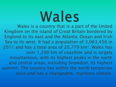 Wales Wales is a country that is a part of the United Kingdom on the island of Great Britain bordered by England to its east and the Atlantic Ocean and.