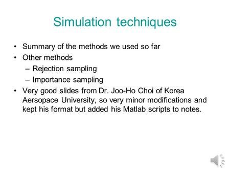 Simulation techniques Summary of the methods we used so far Other methods –Rejection sampling –Importance sampling Very good slides from Dr. Joo-Ho Choi.