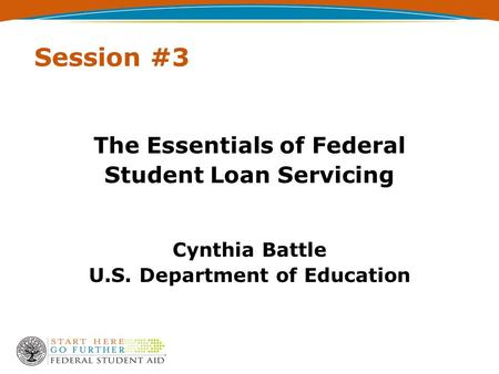 Session #3 The Essentials of Federal Student Loan Servicing Cynthia Battle U.S. Department of Education.