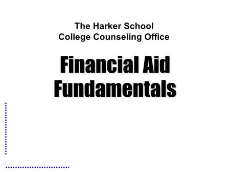The Harker School College Counseling Office Financial Aid Fundamentals.