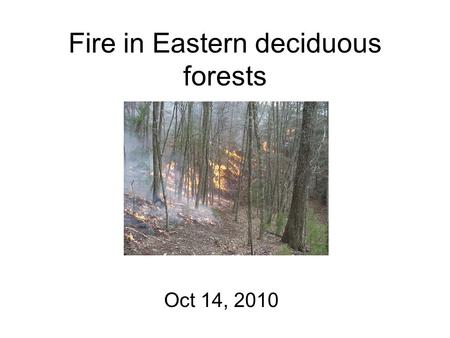 "Fire in Eastern deciduous forests Oct 14, 2010. Discussion of Abrams (1993) Fire and the development of oak forests ""In eastern North America, oak distribution."