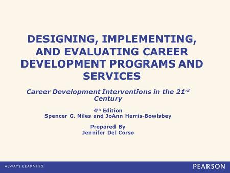 DESIGNING, IMPLEMENTING, AND EVALUATING CAREER DEVELOPMENT PROGRAMS AND SERVICES Career Development Interventions in the 21 st Century 4 th Edition Spencer.
