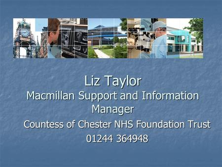 Liz Taylor Macmillan Support and Information Manager Countess of Chester NHS Foundation Trust 01244 364948.