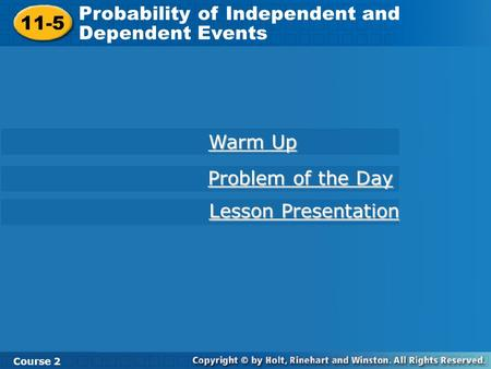 11-5 Probability of Independent and Dependent Events Course 2 Warm Up Warm Up Problem of the Day Problem of the Day Lesson Presentation Lesson Presentation.