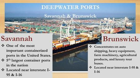 DEEPWATER PORTS Savannah & Brunswick  One of the most important containerized ports in the United States.  5 th largest container ports in the nation.