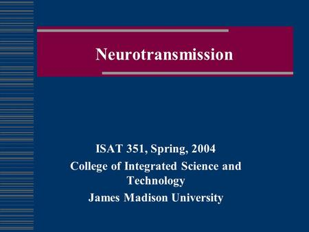 Neurotransmission ISAT 351, Spring, 2004 College of Integrated Science and Technology James Madison University.