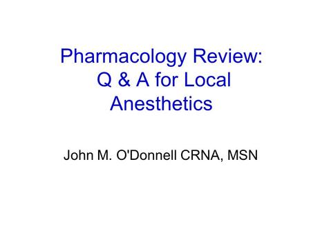 Pharmacology Review: Q & A for Local Anesthetics John M. O'Donnell CRNA, MSN.