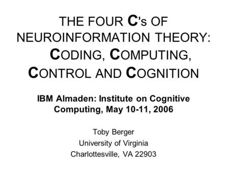 THE FOUR C 's OF NEUROINFORMATION THEORY: C ODING, C OMPUTING, C ONTROL AND C OGNITION IBM Almaden: Institute on Cognitive Computing, May 10-11, 2006 Toby.