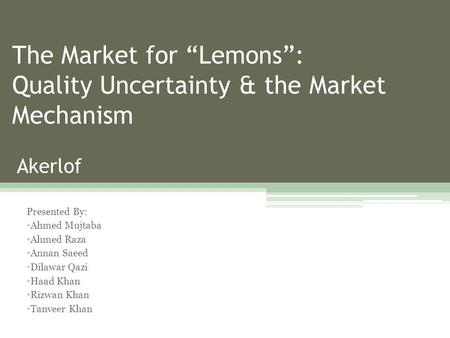 "The Market for ""Lemons"": Quality Uncertainty & the Market Mechanism Akerlof Presented By: Ahmed Mujtaba Ahmed Raza Annan Saeed Dilawar Qazi Haad Khan Rizwan."