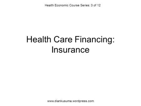 Health Care Financing: Insurance Health Economic Course Series: 3 of 12 www.diankusuma.wordpress.com.