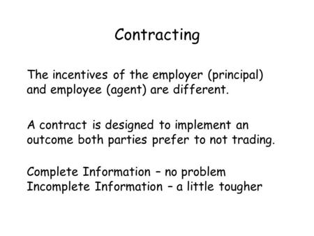 Contracting The incentives of the employer (principal) and employee (agent) are different. A contract is designed to implement an outcome both parties.