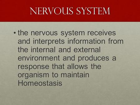 Nervous System the nervous system receives and interprets information from the internal and external environment and produces a response that allows the.