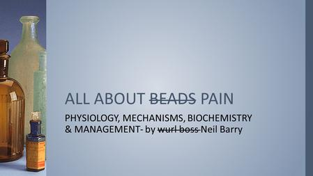 PHYSIOLOGY, MECHANISMS, BIOCHEMISTRY & MANAGEMENT- by wurl boss Neil Barry ALL ABOUT BEADS PAIN.