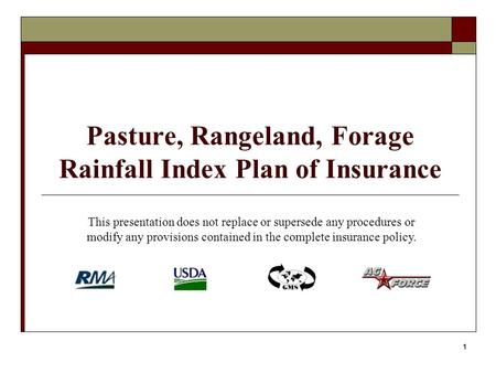 1 Pasture, Rangeland, Forage Rainfall Index Plan of Insurance This presentation does not replace or supersede any procedures or modify any provisions contained.