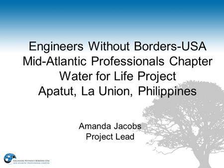 Engineers Without Borders-USA Mid-Atlantic Professionals Chapter Water for Life Project Apatut, La Union, Philippines Amanda Jacobs Project Lead.