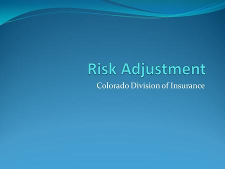 Colorado Division of Insurance. Risk Adjustment Question Who should administer Risk Adjustment in Colorado? Federal Government; or State Government: Use.