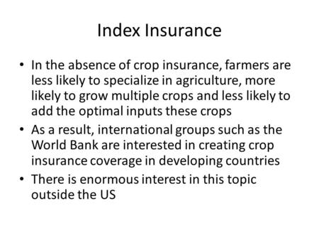 Index Insurance In the absence of crop insurance, farmers are less likely to specialize in agriculture, more likely to grow multiple crops and less likely.