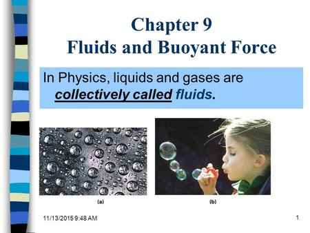 11/13/2015 9:49 AM 1 Chapter 9 Fluids and Buoyant Force In Physics, liquids and gases are collectively called fluids.