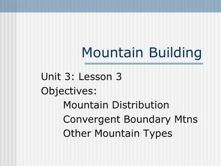 Mountain Building Unit 3: Lesson 3 Objectives: Mountain Distribution Convergent Boundary Mtns Other Mountain Types.