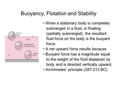 Buoyancy, Flotation and Stability When a stationary body is completely submerged in a fluid, or floating (partially submerged), the resultant fluid force.