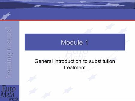 Module 1 General introduction to substitution treatment.