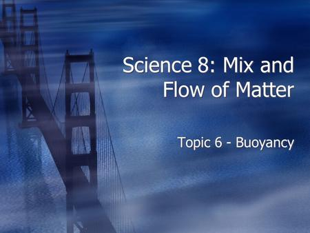 Science 8: Mix and Flow of Matter Topic 6 - Buoyancy.